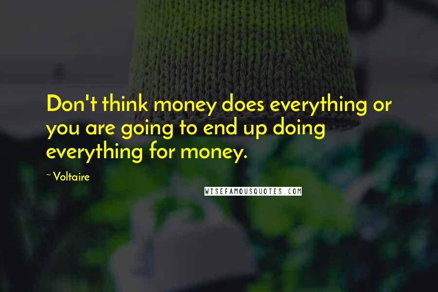 Voltaire quotes: Don't think money does everything or you are going to end up doing everything for money.