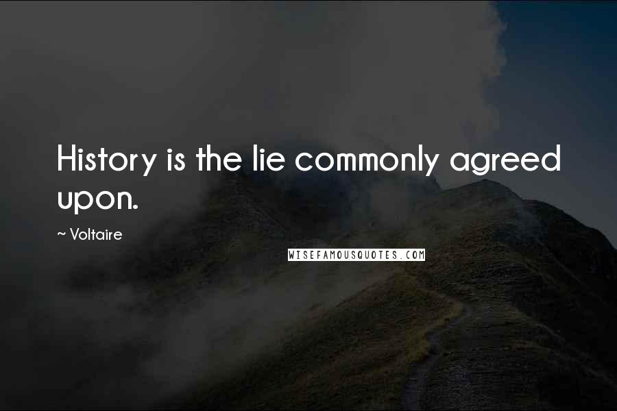 Voltaire quotes: History is the lie commonly agreed upon.