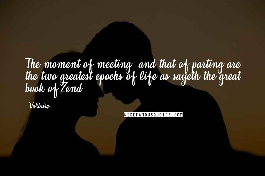 Voltaire quotes: The moment of meeting, and that of parting are the two greatest epochs of life as sayeth the great book of Zend.