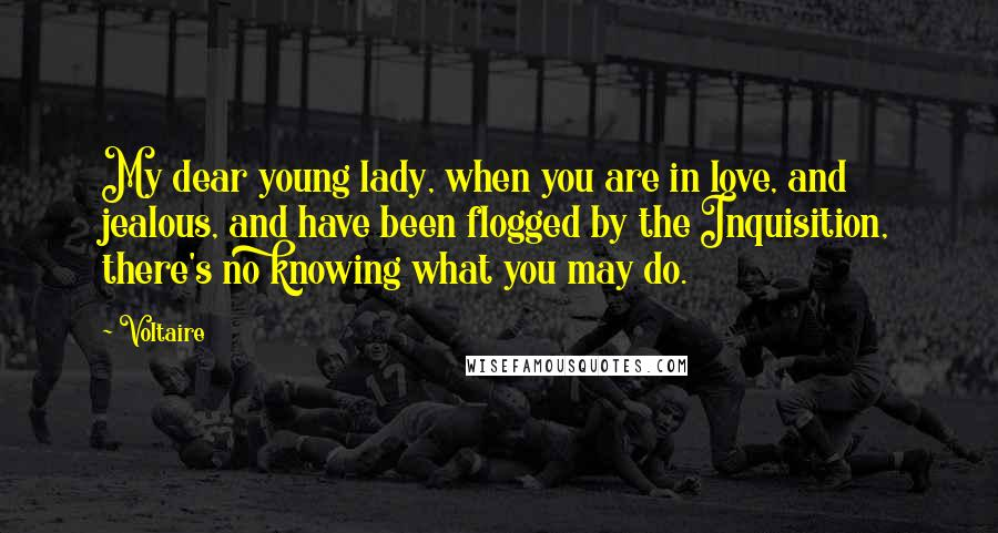 Voltaire quotes: My dear young lady, when you are in love, and jealous, and have been flogged by the Inquisition, there's no knowing what you may do.