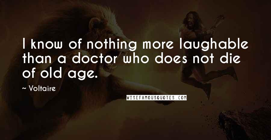 Voltaire quotes: I know of nothing more laughable than a doctor who does not die of old age.