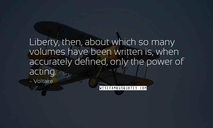 Voltaire quotes: Liberty, then, about which so many volumes have been written is, when accurately defined, only the power of acting.