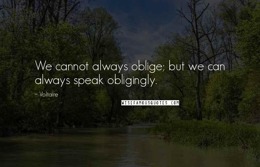 Voltaire quotes: We cannot always oblige; but we can always speak obligingly.