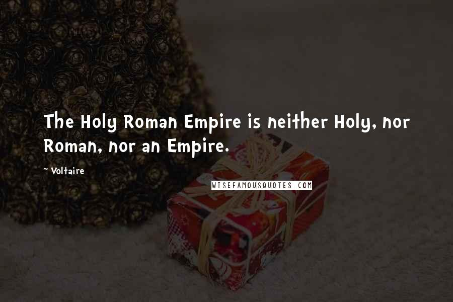 Voltaire quotes: The Holy Roman Empire is neither Holy, nor Roman, nor an Empire.