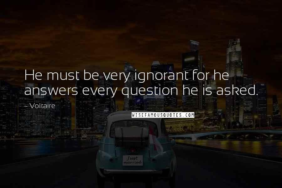 Voltaire quotes: He must be very ignorant for he answers every question he is asked.