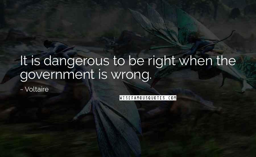 Voltaire quotes: It is dangerous to be right when the government is wrong.