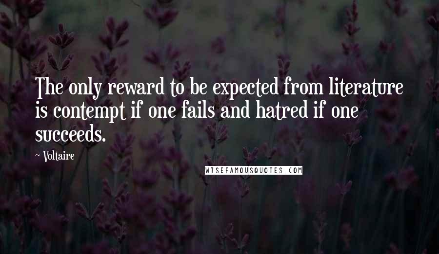 Voltaire quotes: The only reward to be expected from literature is contempt if one fails and hatred if one succeeds.