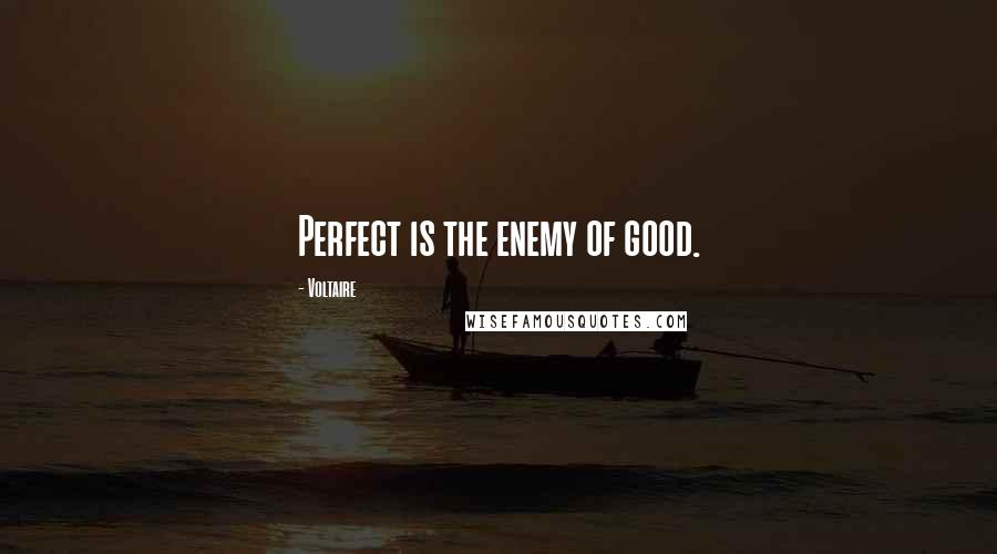 Voltaire quotes: Perfect is the enemy of good.