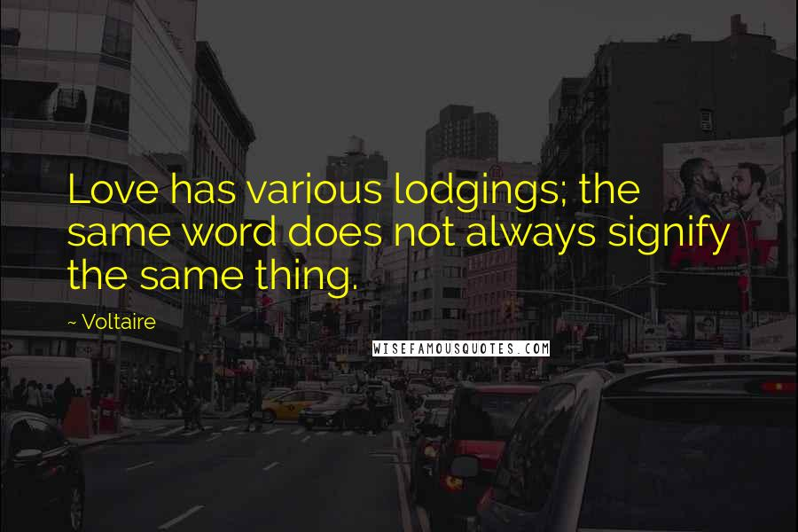 Voltaire quotes: Love has various lodgings; the same word does not always signify the same thing.
