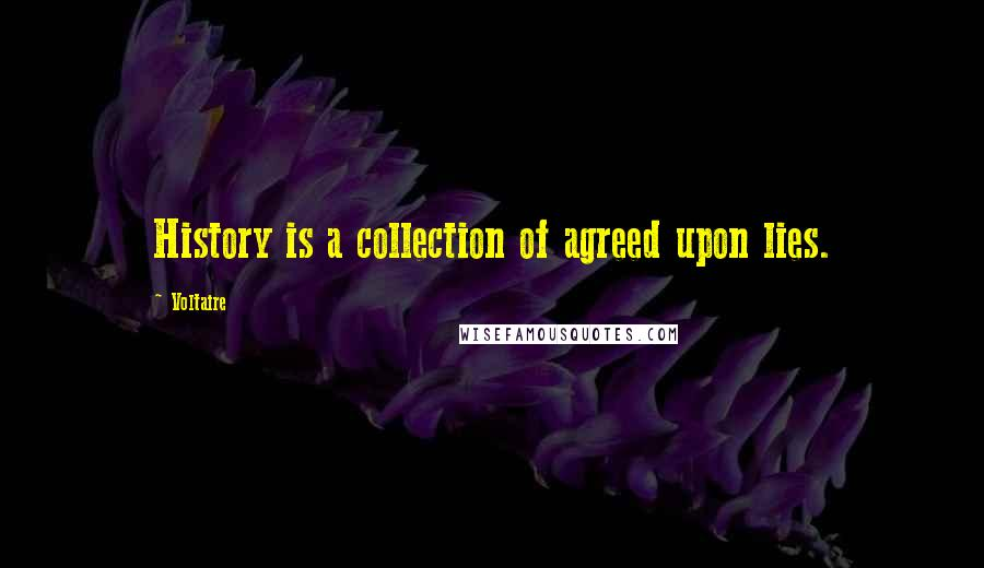 Voltaire quotes: History is a collection of agreed upon lies.