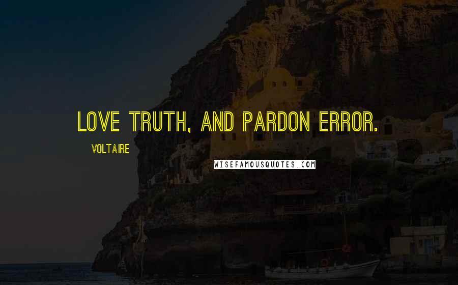 Voltaire quotes: Love truth, and pardon error.
