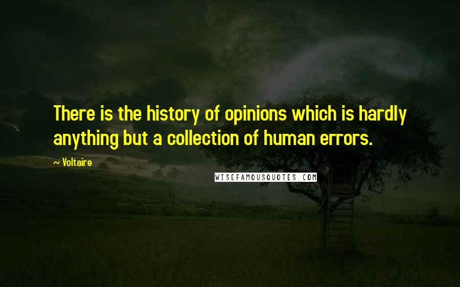 Voltaire quotes: There is the history of opinions which is hardly anything but a collection of human errors.