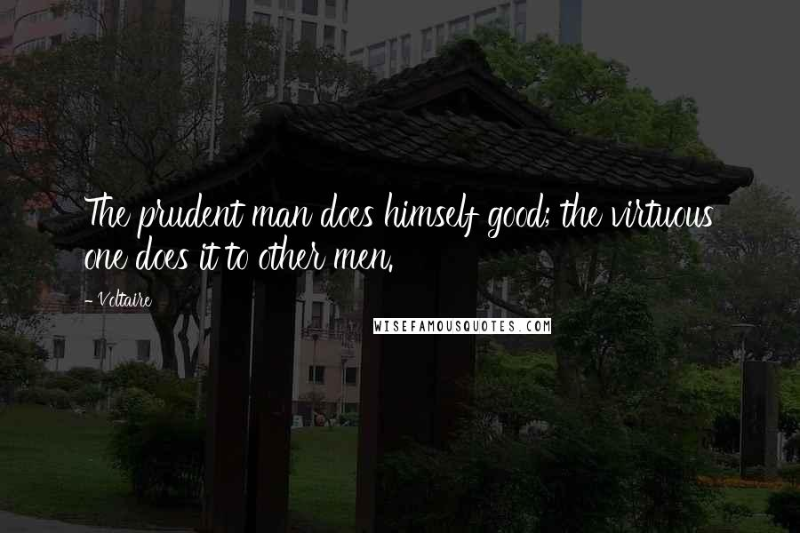 Voltaire quotes: The prudent man does himself good; the virtuous one does it to other men.