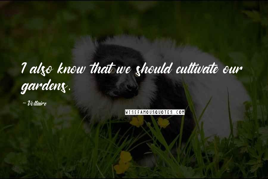 Voltaire quotes: I also know that we should cultivate our gardens.