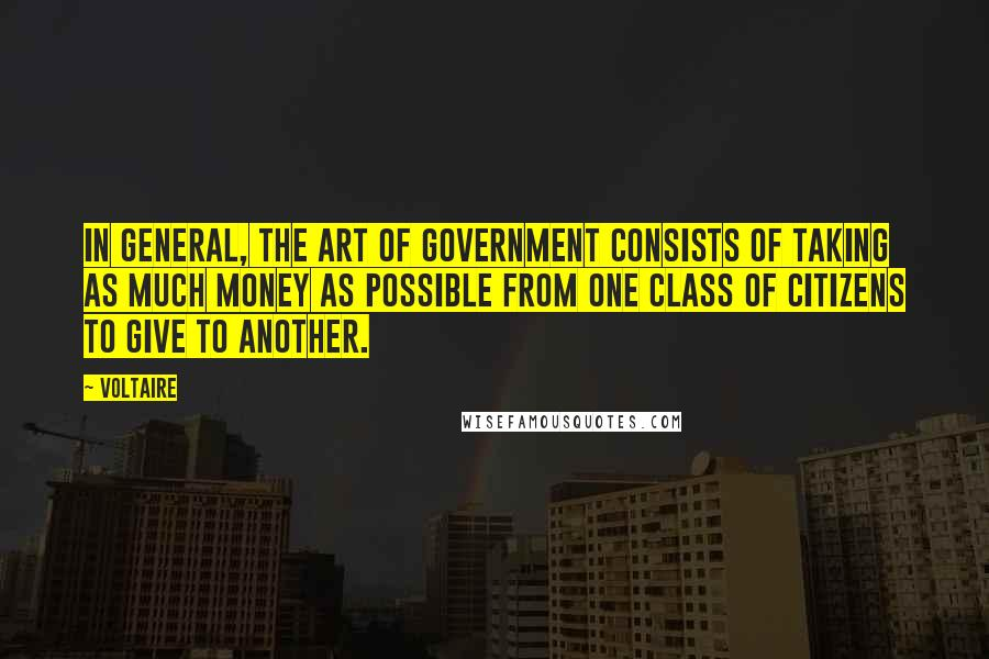 Voltaire quotes: In general, the art of government consists of taking as much money as possible from one class of citizens to give to another.
