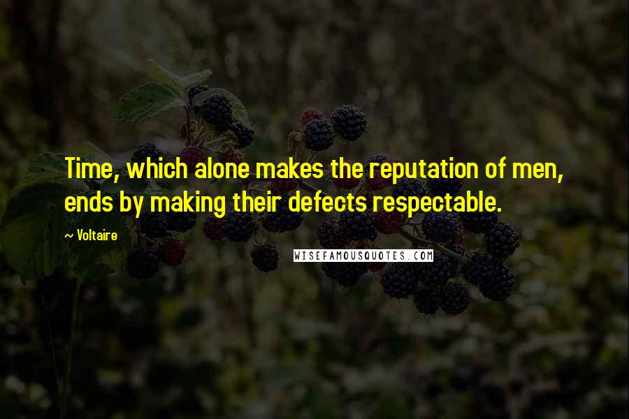 Voltaire quotes: Time, which alone makes the reputation of men, ends by making their defects respectable.