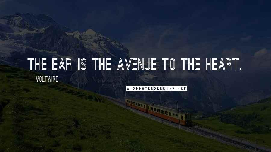 Voltaire quotes: The ear is the avenue to the heart.