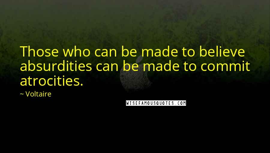 Voltaire quotes: Those who can be made to believe absurdities can be made to commit atrocities.