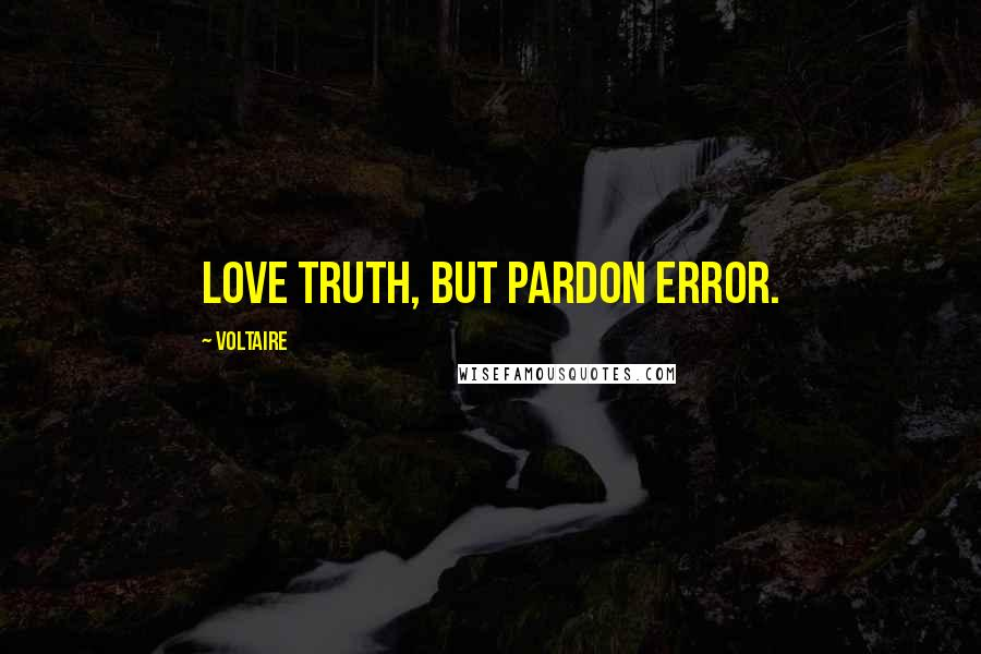 Voltaire quotes: Love truth, but pardon error.