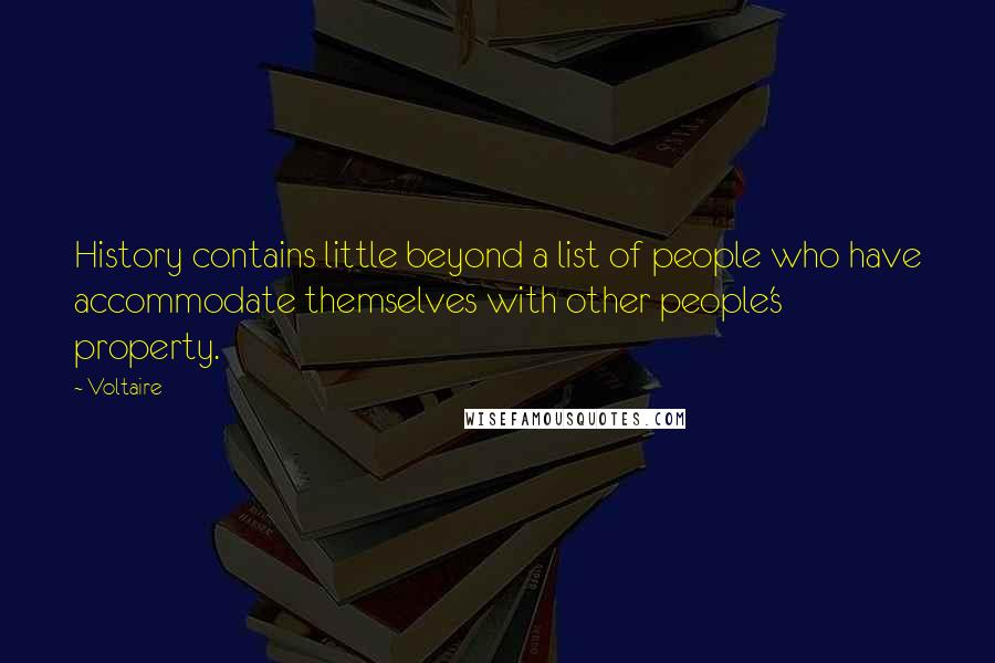Voltaire quotes: History contains little beyond a list of people who have accommodate themselves with other people's property.
