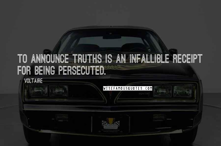 Voltaire quotes: To announce truths is an infallible receipt for being persecuted.