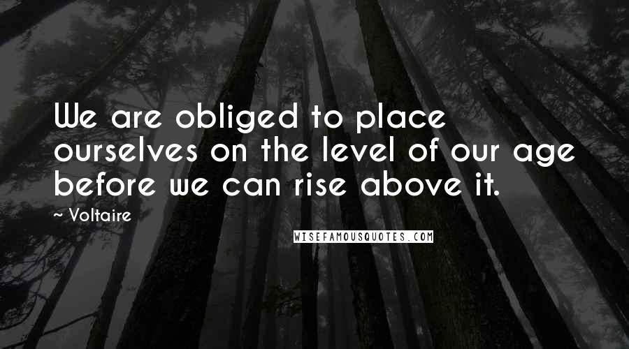 Voltaire quotes: We are obliged to place ourselves on the level of our age before we can rise above it.