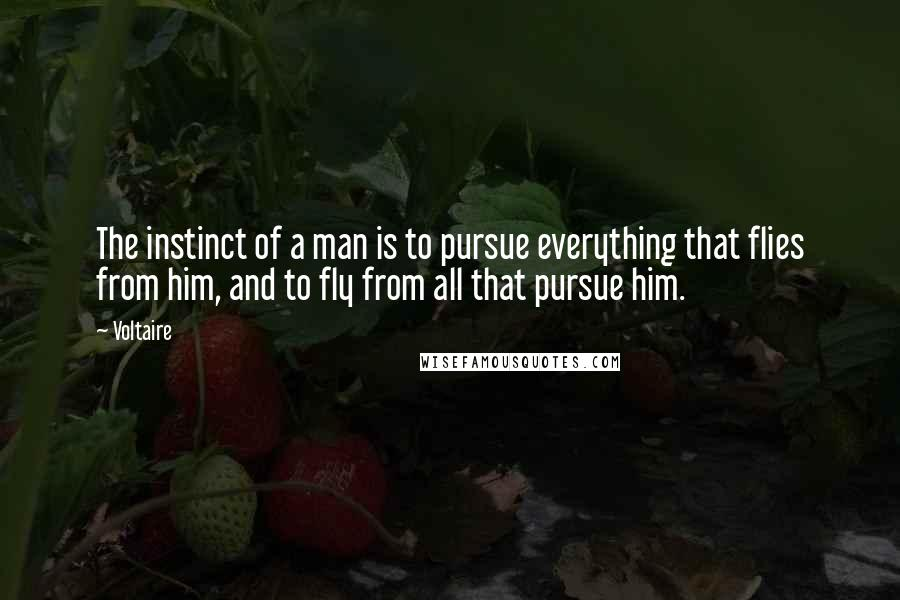 Voltaire quotes: The instinct of a man is to pursue everything that flies from him, and to fly from all that pursue him.