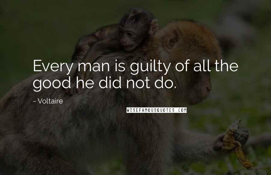 Voltaire quotes: Every man is guilty of all the good he did not do.