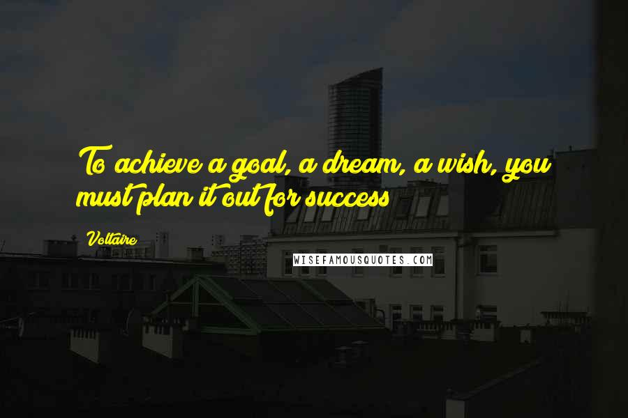 Voltaire quotes: To achieve a goal, a dream, a wish, you must plan it out for success!