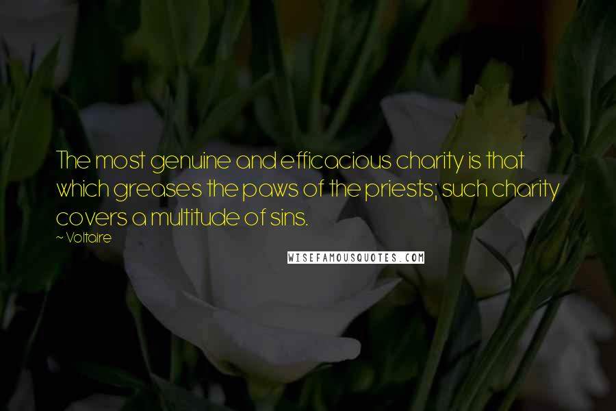 Voltaire quotes: The most genuine and efficacious charity is that which greases the paws of the priests; such charity covers a multitude of sins.
