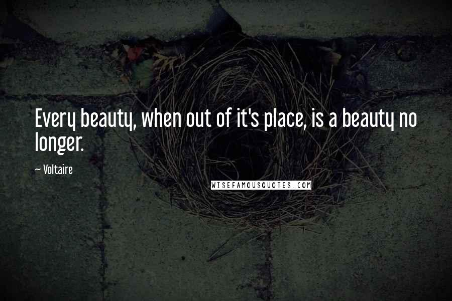 Voltaire quotes: Every beauty, when out of it's place, is a beauty no longer.