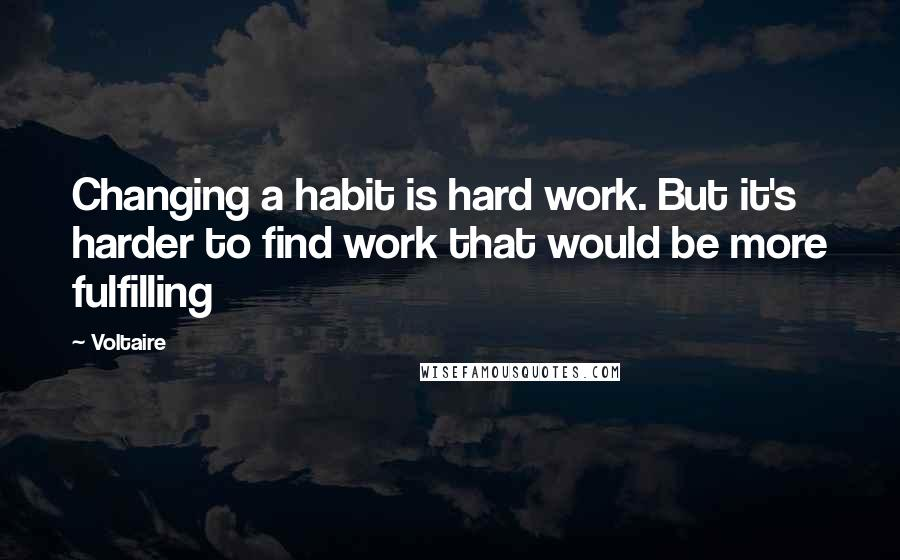 Voltaire quotes: Changing a habit is hard work. But it's harder to find work that would be more fulfilling