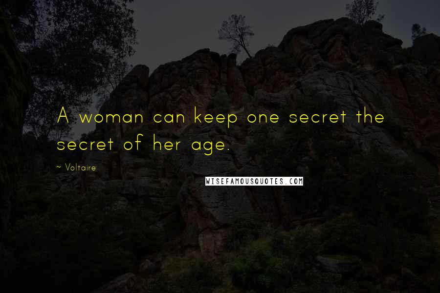 Voltaire quotes: A woman can keep one secret the secret of her age.