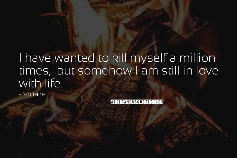 Voltaire quotes: I have wanted to kill myself a million times, but somehow I am still in love with life.