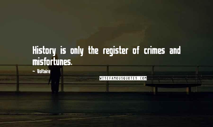 Voltaire quotes: History is only the register of crimes and misfortunes.