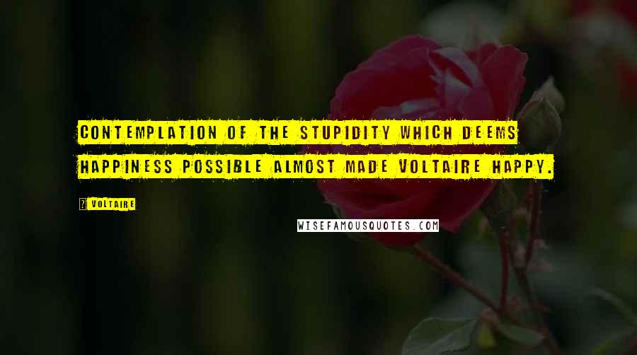 Voltaire quotes: Contemplation of the stupidity which deems happiness possible almost made Voltaire happy.