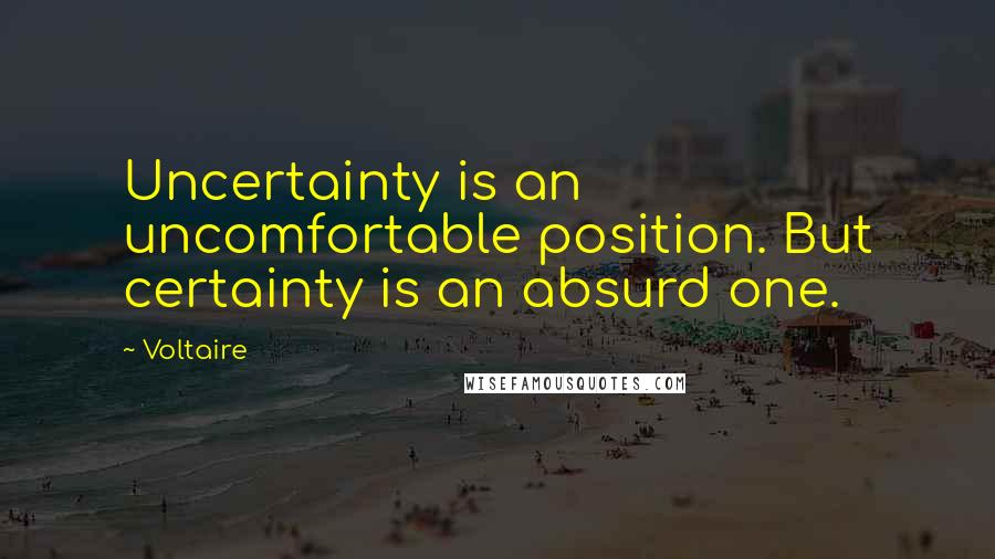 Voltaire quotes: Uncertainty is an uncomfortable position. But certainty is an absurd one.