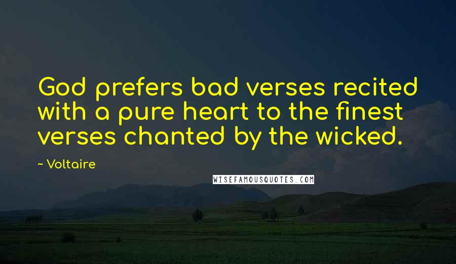 Voltaire quotes: God prefers bad verses recited with a pure heart to the finest verses chanted by the wicked.