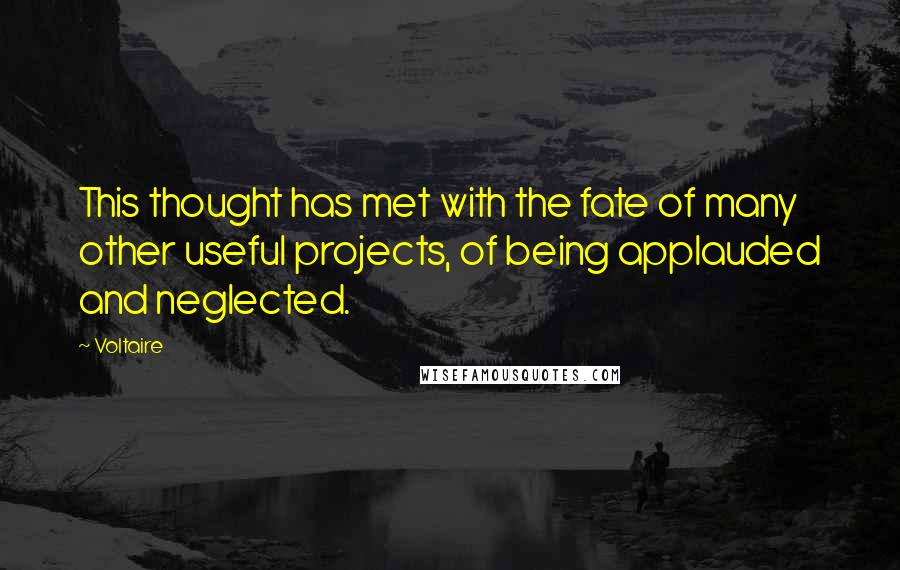 Voltaire quotes: This thought has met with the fate of many other useful projects, of being applauded and neglected.