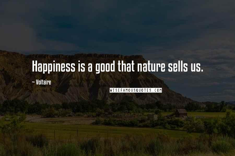 Voltaire quotes: Happiness is a good that nature sells us.