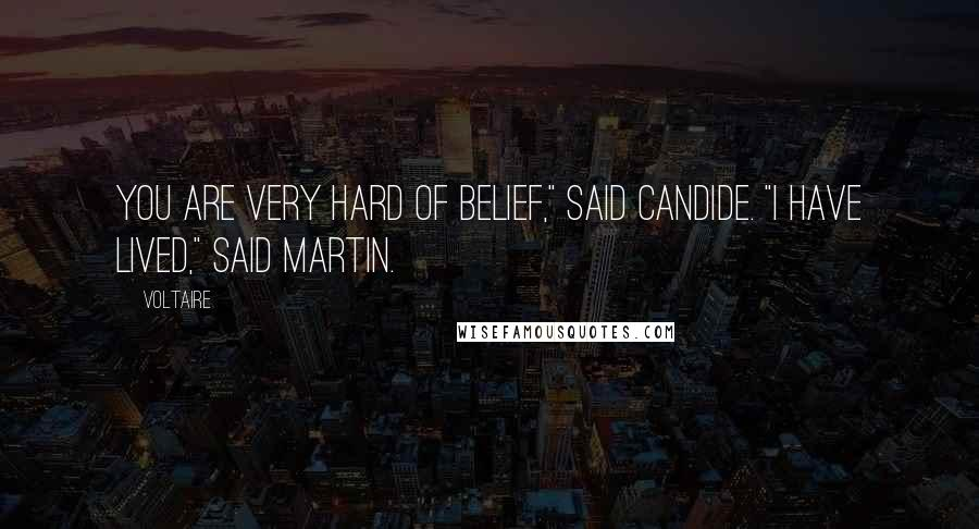 """Voltaire quotes: You are very hard of belief,"""" said Candide. """"I have lived,"""" said Martin."""
