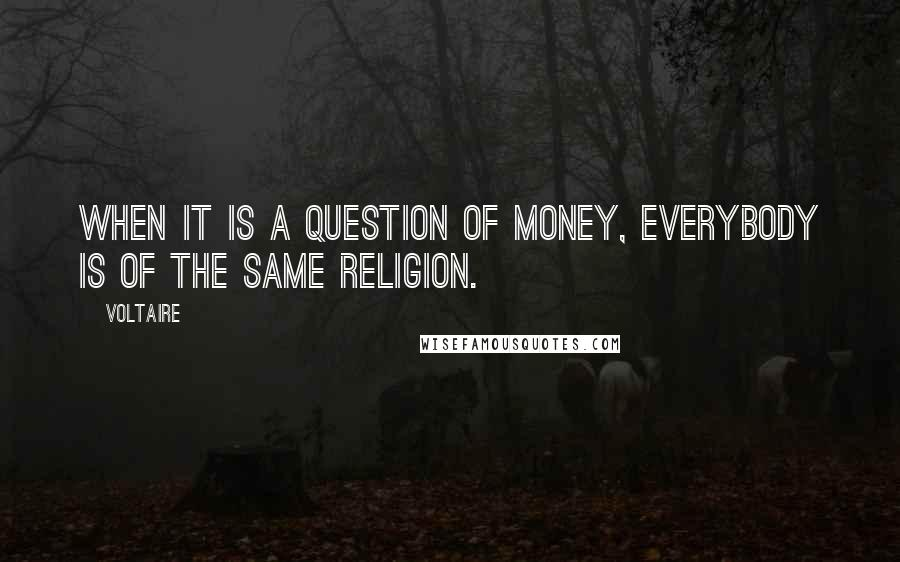 Voltaire quotes: When it is a question of money, everybody is of the same religion.