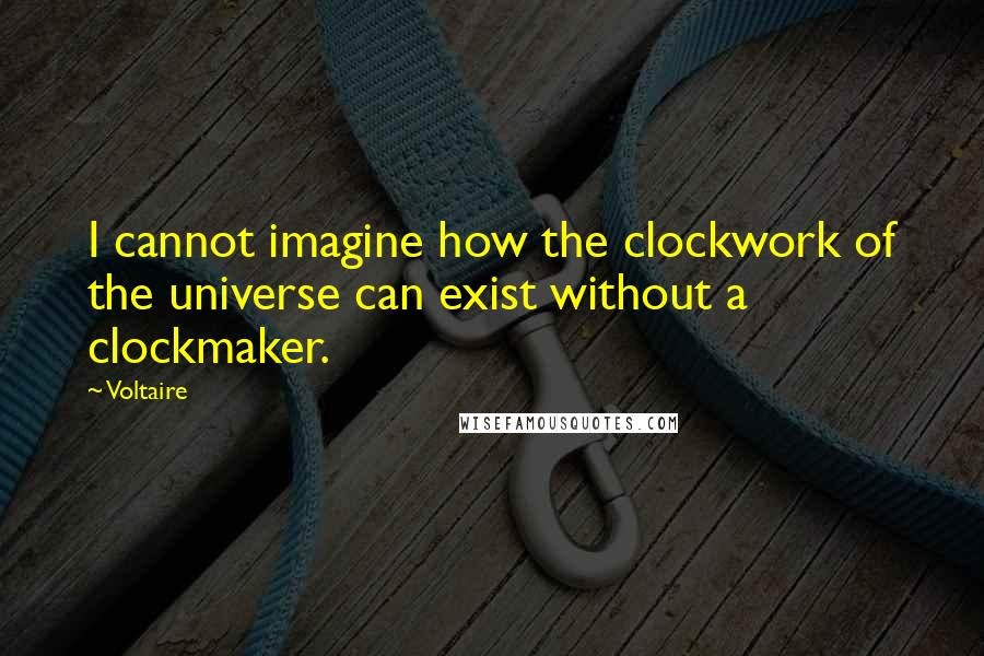Voltaire quotes: I cannot imagine how the clockwork of the universe can exist without a clockmaker.