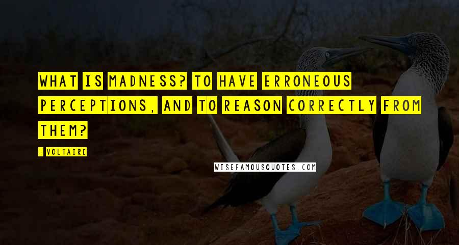Voltaire quotes: What is madness? To have erroneous perceptions, and to reason correctly from them?