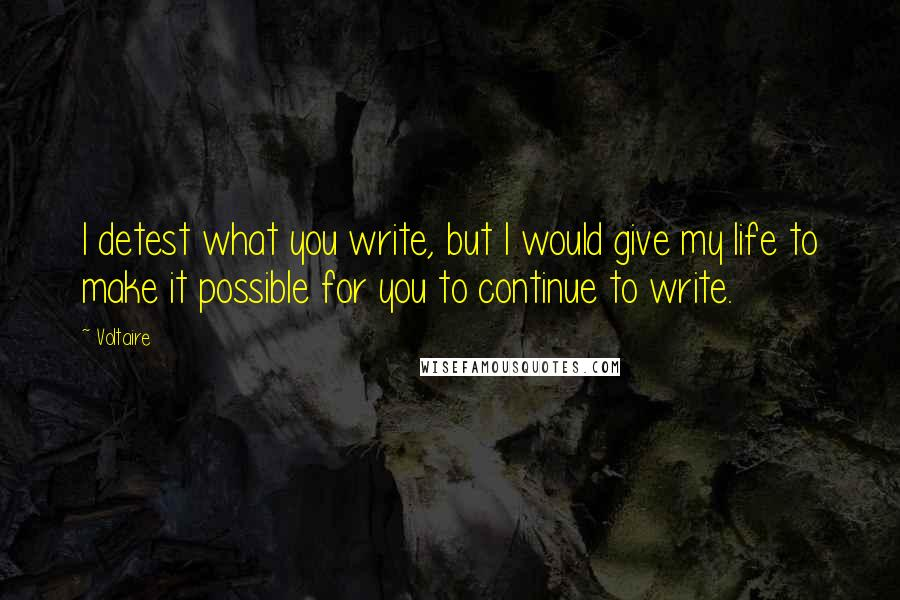 Voltaire quotes: I detest what you write, but I would give my life to make it possible for you to continue to write.