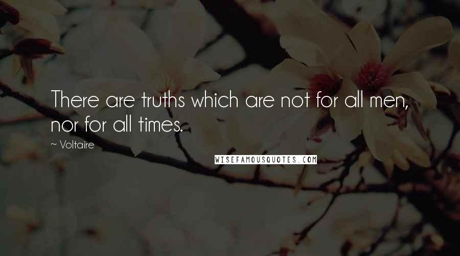 Voltaire quotes: There are truths which are not for all men, nor for all times.