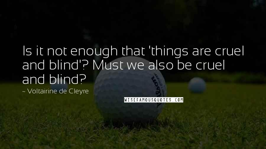 Voltairine De Cleyre quotes: Is it not enough that 'things are cruel and blind'? Must we also be cruel and blind?
