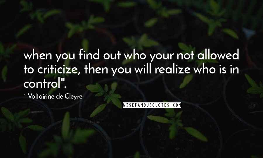 """Voltairine De Cleyre quotes: when you find out who your not allowed to criticize, then you will realize who is in control""""."""