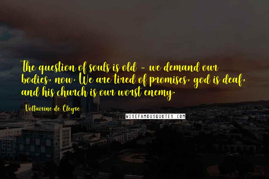Voltairine De Cleyre quotes: The question of souls is old - we demand our bodies, now. We are tired of promises, god is deaf, and his church is our worst enemy.
