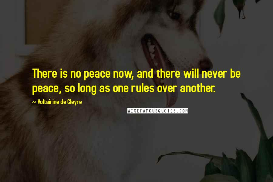 Voltairine De Cleyre quotes: There is no peace now, and there will never be peace, so long as one rules over another.